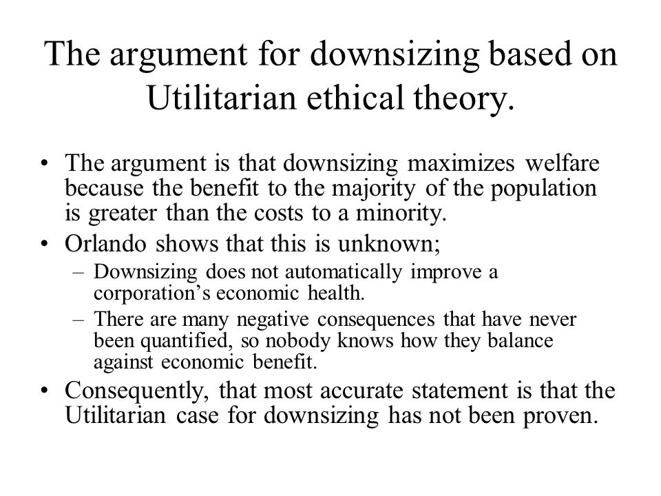 The argument for downsizing based on Utilitarian ethical theory.