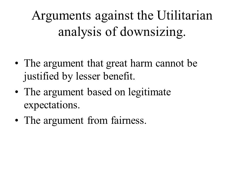 arguments for and against using utilitarian Rawls's argument against utilitarianism notes for april 28 main points rawls has three reasons why parties in the original position would prefer his two principles of justice over average utilitarianism, a principle that would require the society to maximize average utility or happiness.