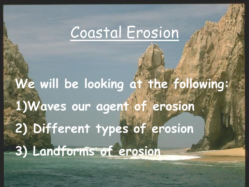 Coastal Erosion We will be looking at the following: