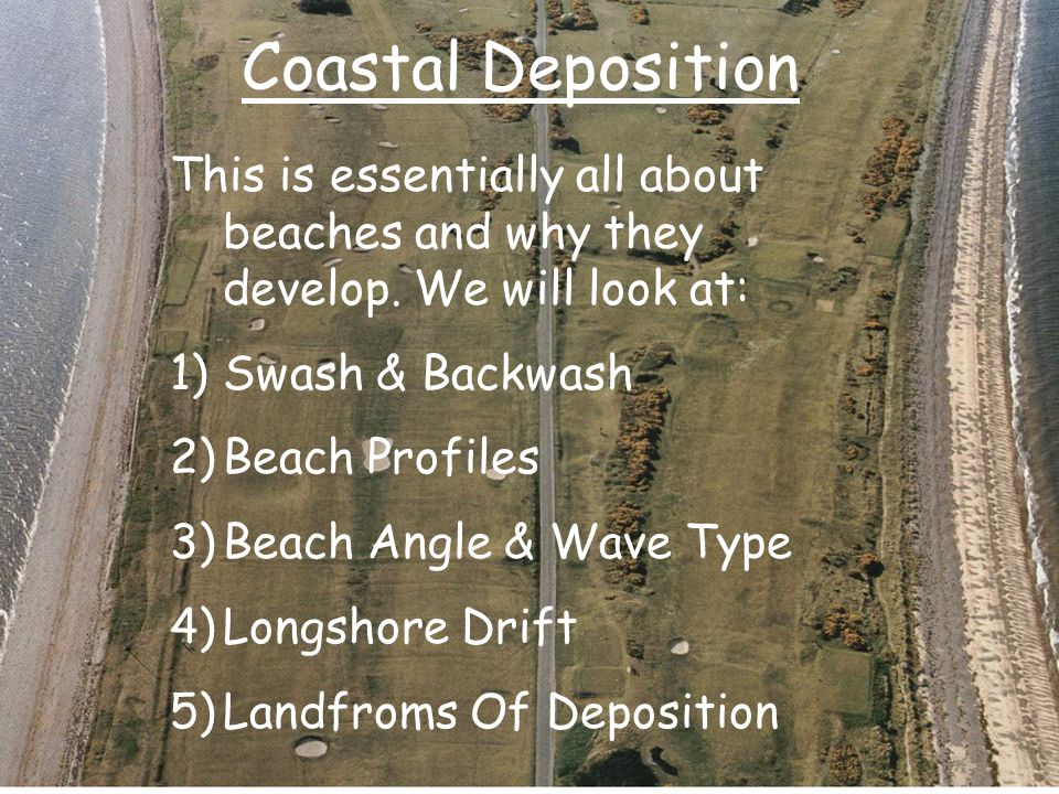 Coastal Deposition This is essentially all about beaches and why they develop. We will look at: Swash & Backwash.