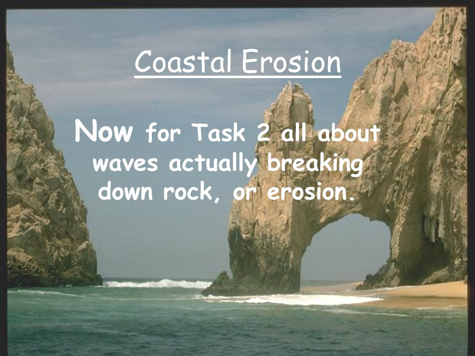 Coastal Erosion Now for Task 2 all about waves actually breaking down rock, or erosion.