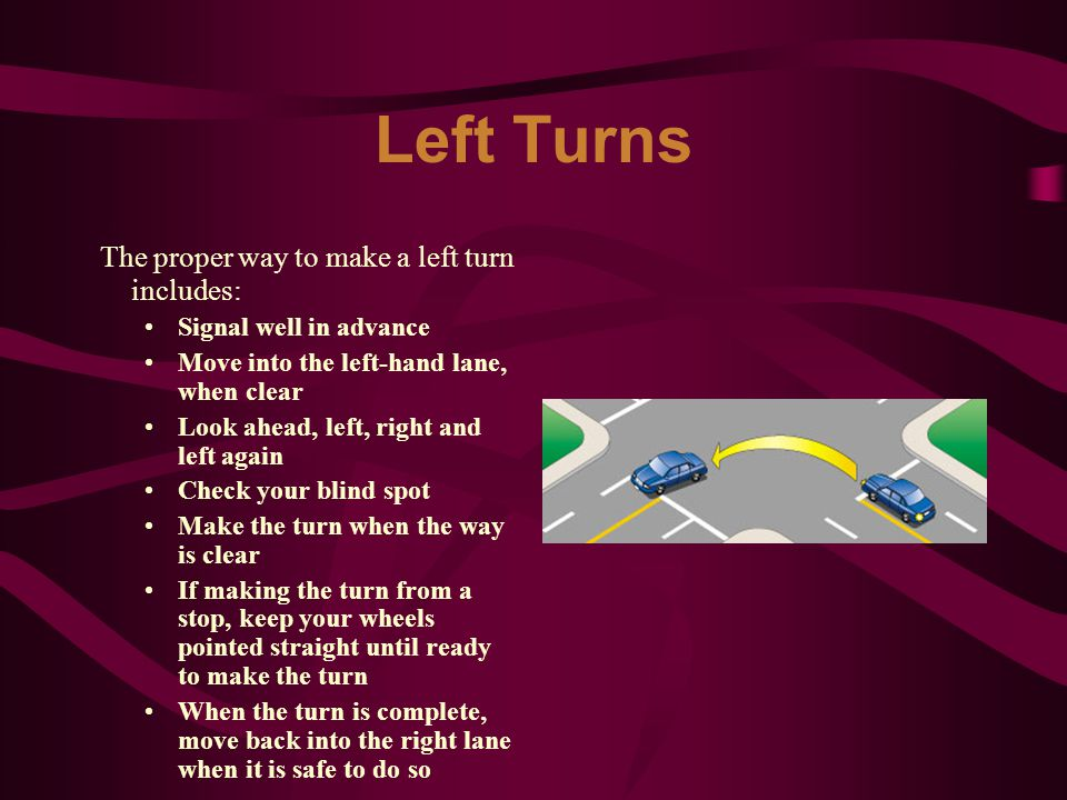 Left Turns The proper way to make a left turn includes: