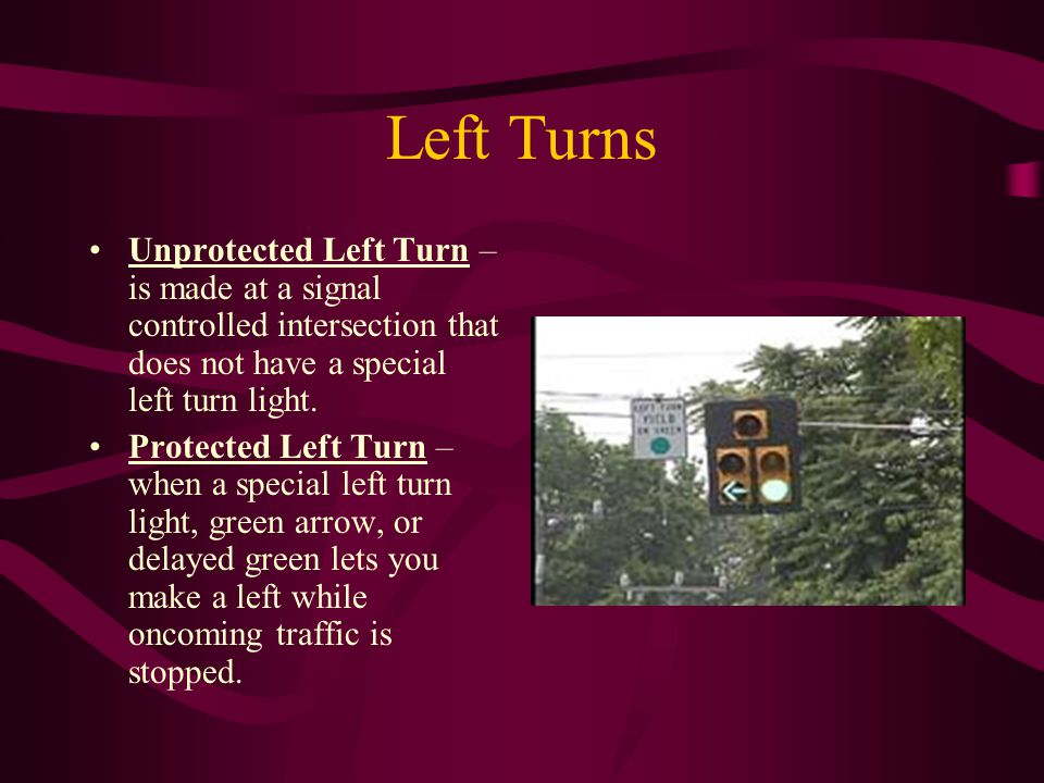 Left Turns Unprotected Left Turn – is made at a signal controlled intersection that does not have a special left turn light.