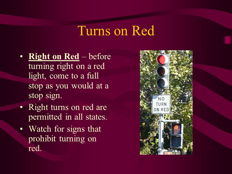 Turns on Red Right on Red – before turning right on a red light, come to a full stop as you would at a stop sign.