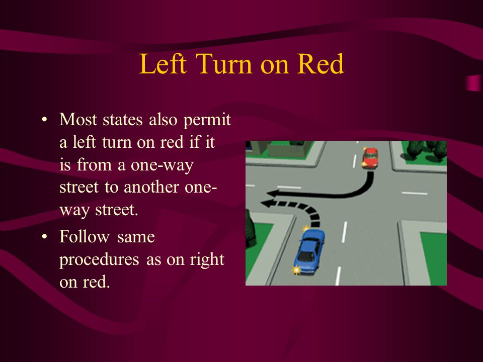 Left Turn on Red Most states also permit a left turn on red if it is from a one-way street to another one-way street.