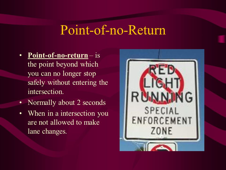Point-of-no-Return Point-of-no-return – is the point beyond which you can no longer stop safely without entering the intersection.