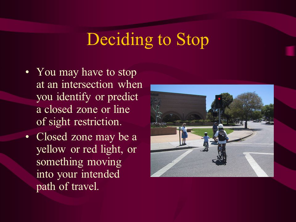 Deciding to Stop You may have to stop at an intersection when you identify or predict a closed zone or line of sight restriction.