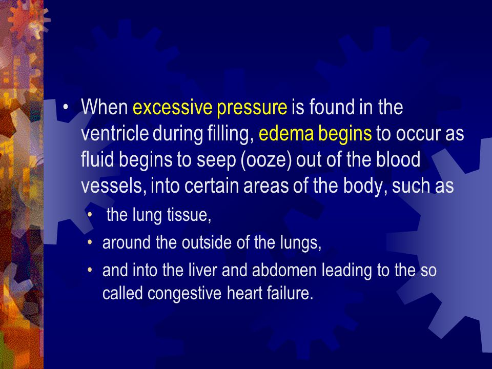When excessive pressure is found in the ventricle during filling, edema begins to occur as fluid begins to seep (ooze) out of the blood vessels, into certain areas of the body, such as
