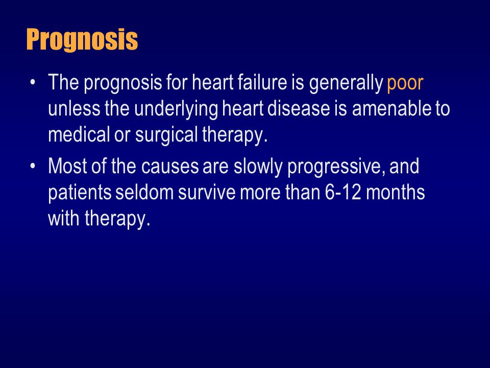 Prognosis The prognosis for heart failure is generally poor unless the underlying heart disease is amenable to medical or surgical therapy.
