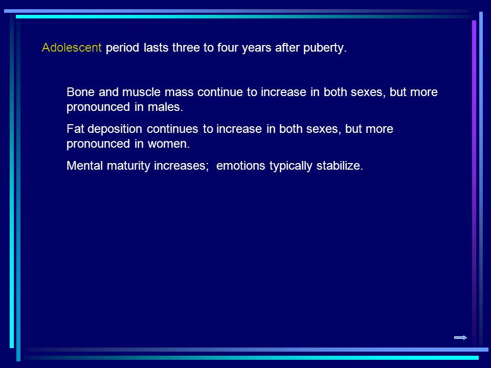 Adolescent period lasts three to four years after puberty.