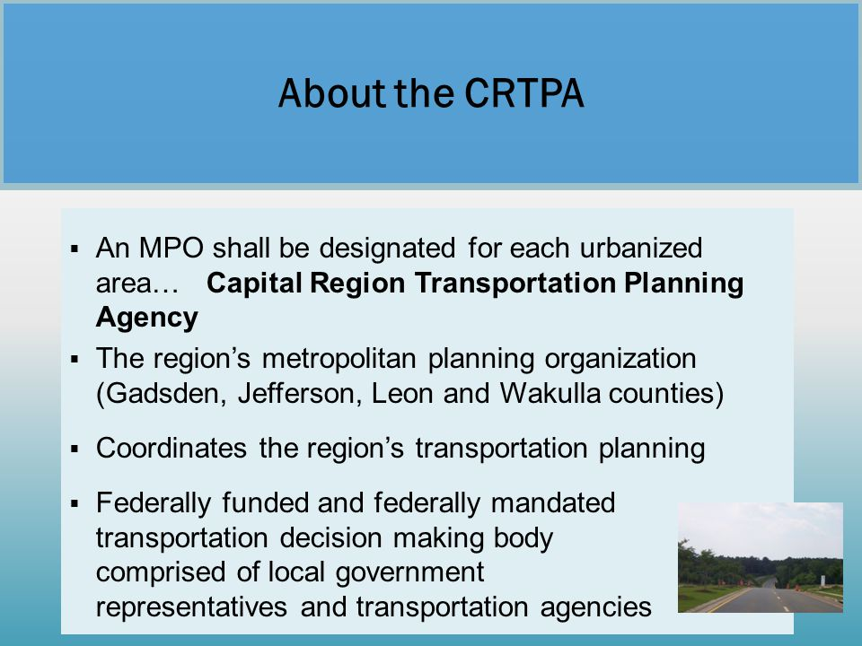 About the CRTPA An MPO shall be designated for each urbanized area… Capital Region Transportation Planning Agency.