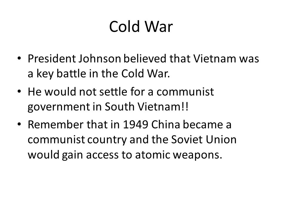 Cold War President Johnson believed that Vietnam was a key battle in the Cold War. He would not settle for a communist government in South Vietnam!!