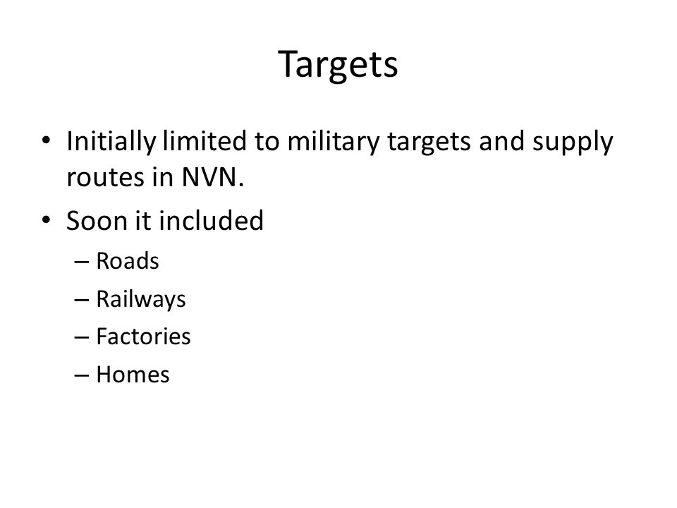 Targets Initially limited to military targets and supply routes in NVN. Soon it included. Roads. Railways.