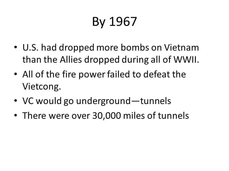 By 1967 U.S. had dropped more bombs on Vietnam than the Allies dropped during all of WWII. All of the fire power failed to defeat the Vietcong.