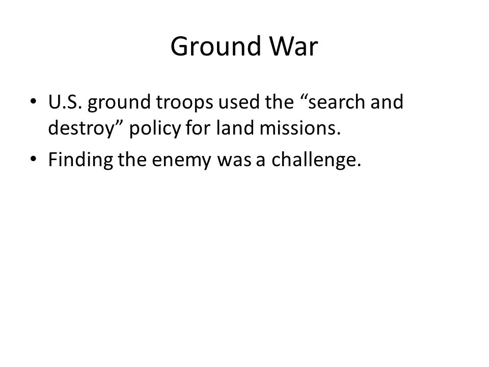 Ground War U.S. ground troops used the search and destroy policy for land missions.