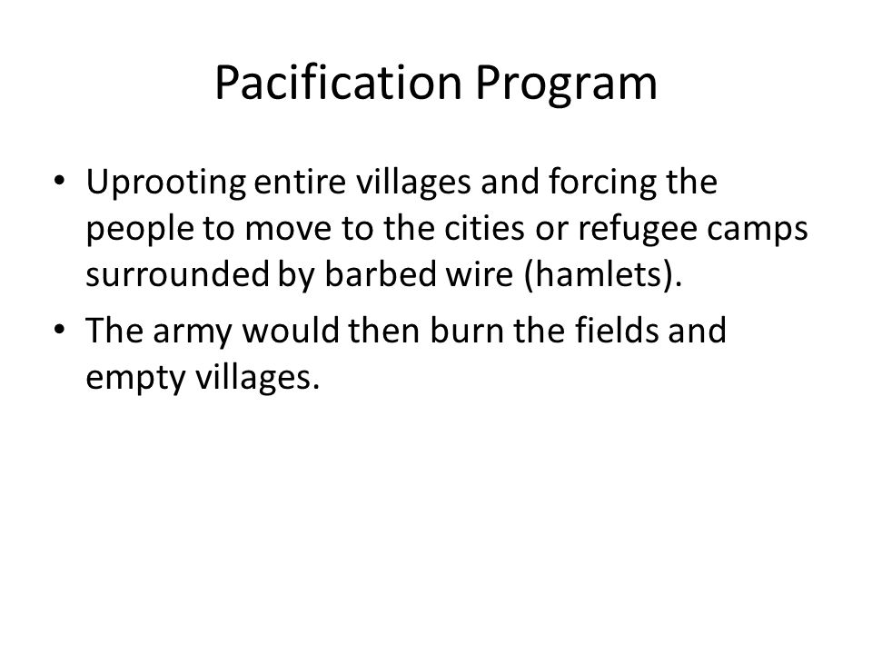 Pacification Program Uprooting entire villages and forcing the people to move to the cities or refugee camps surrounded by barbed wire (hamlets).