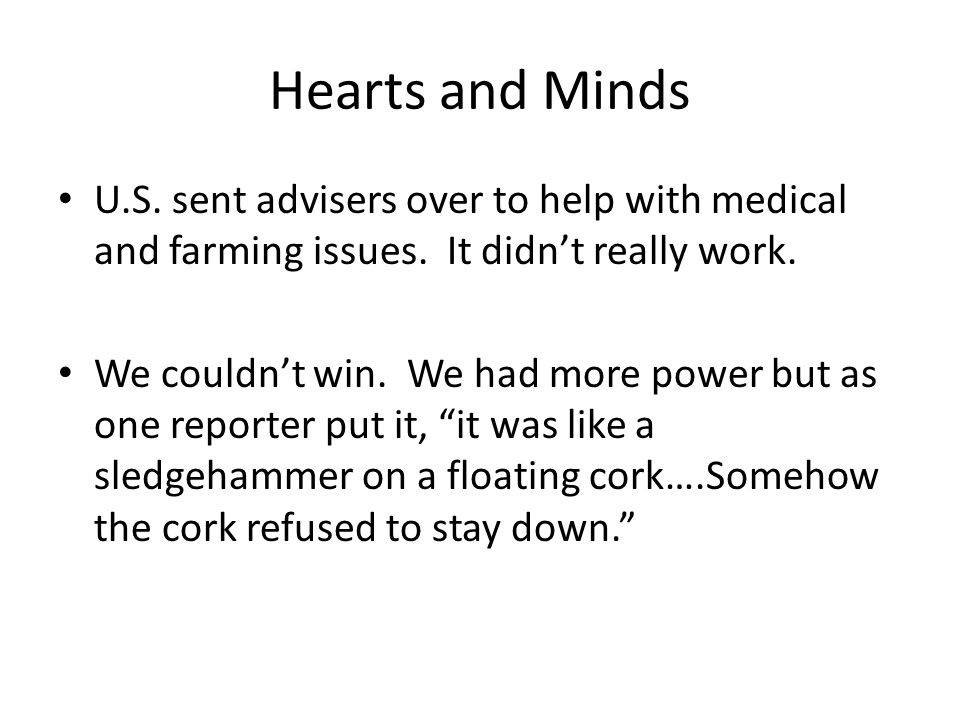 Hearts and Minds U.S. sent advisers over to help with medical and farming issues. It didn't really work.