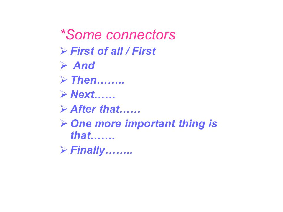*Some connectors First of all / First And Then…….. Next…… After that……