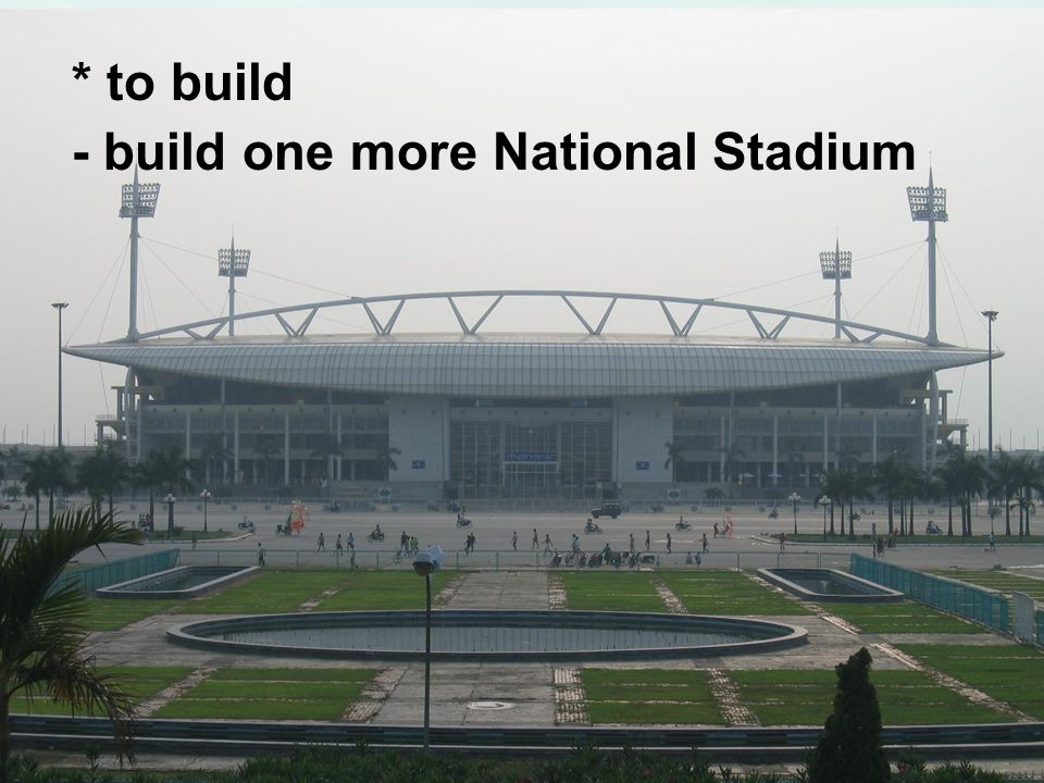 * to build - build one more National Stadium