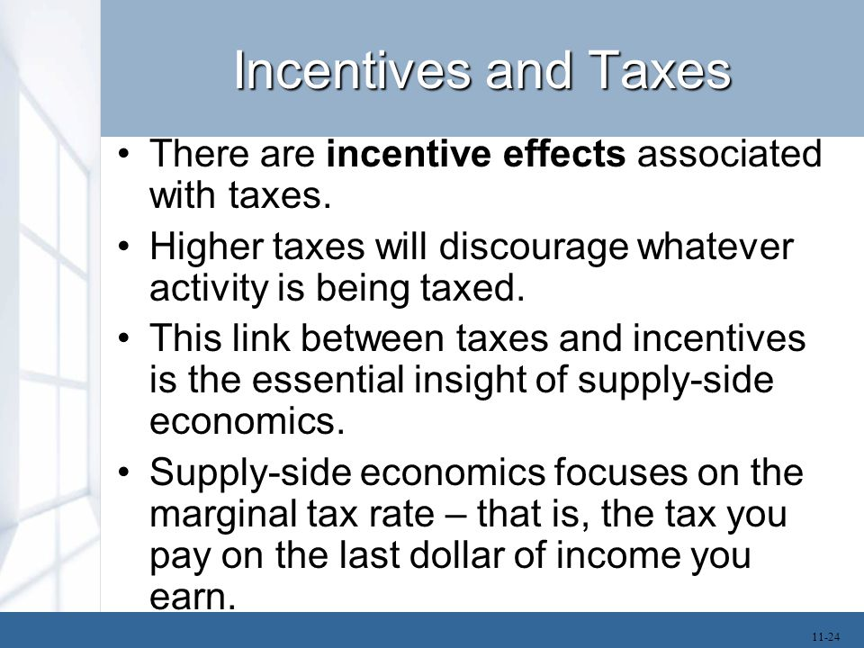 Incentives and Taxes There are incentive effects associated with taxes. Higher taxes will discourage whatever activity is being taxed.