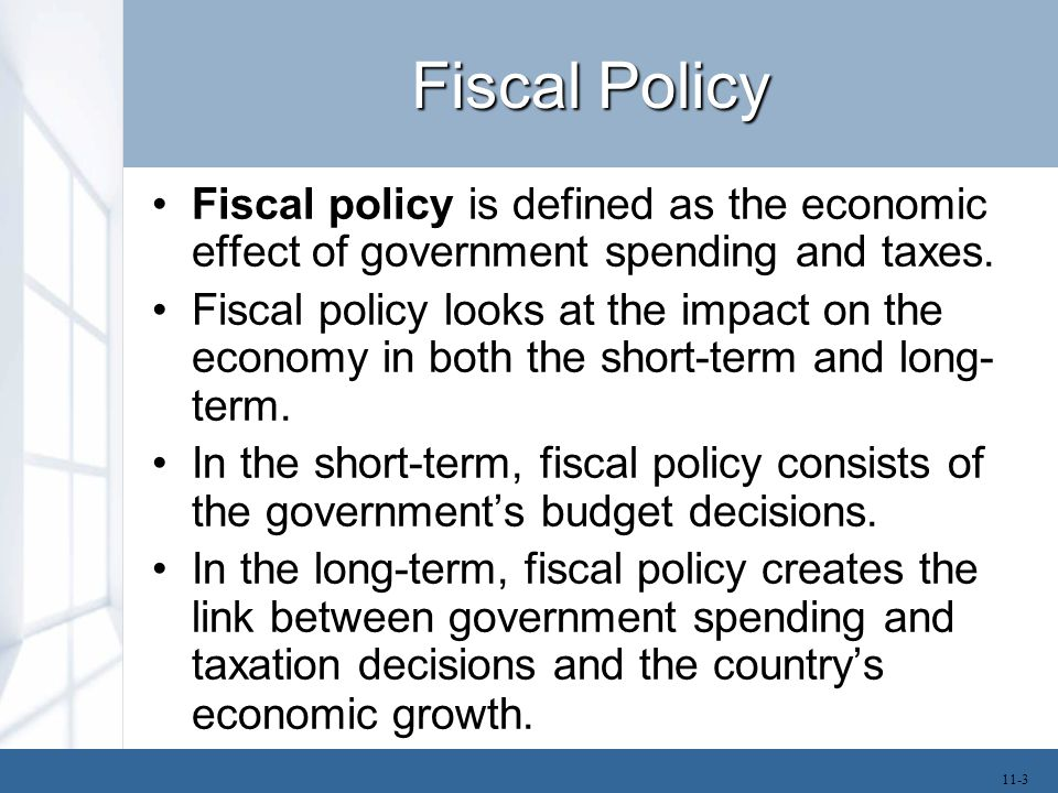Fiscal Policy Fiscal policy is defined as the economic effect of government spending and taxes.