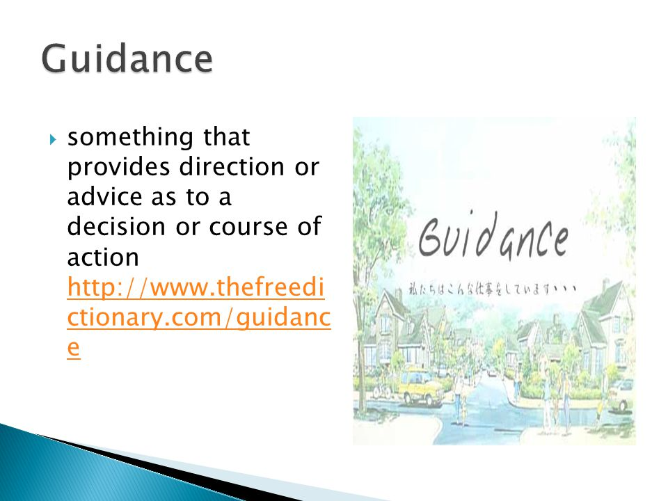 Guidance something that provides direction or advice as to a decision or course of action http://www.thefreedi ctionary.com/guidanc e.
