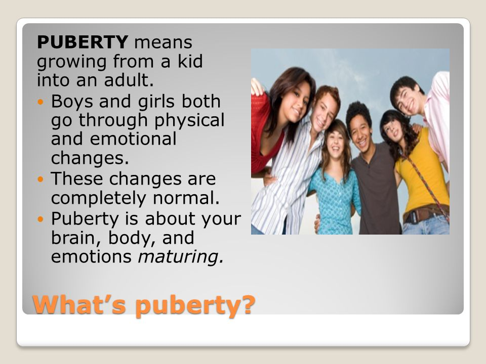 What's puberty PUBERTY means growing from a kid into an adult.