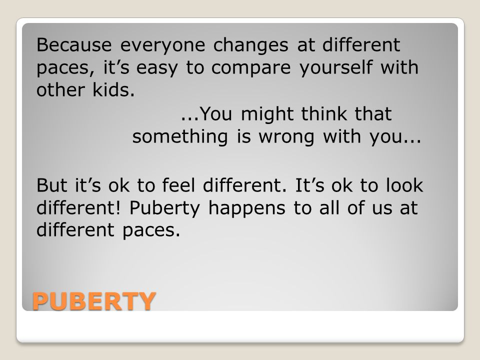 Because everyone changes at different paces, it's easy to compare yourself with other kids. ...You might think that something is wrong with you... But it's ok to feel different. It's ok to look different! Puberty happens to all of us at different paces.