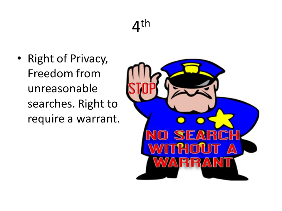 4th Right of Privacy, Freedom from unreasonable searches. Right to require a warrant.