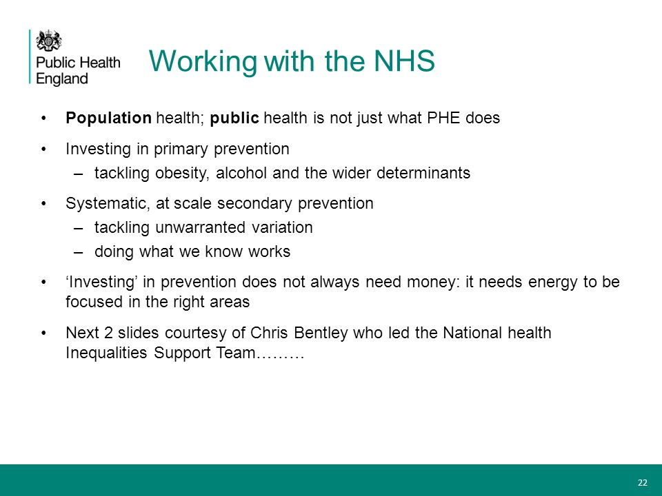 Working with the NHS Population health; public health is not just what PHE does. Investing in primary prevention.