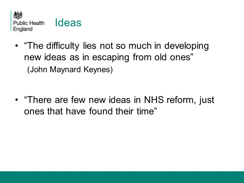 Ideas The difficulty lies not so much in developing new ideas as in escaping from old ones (John Maynard Keynes)