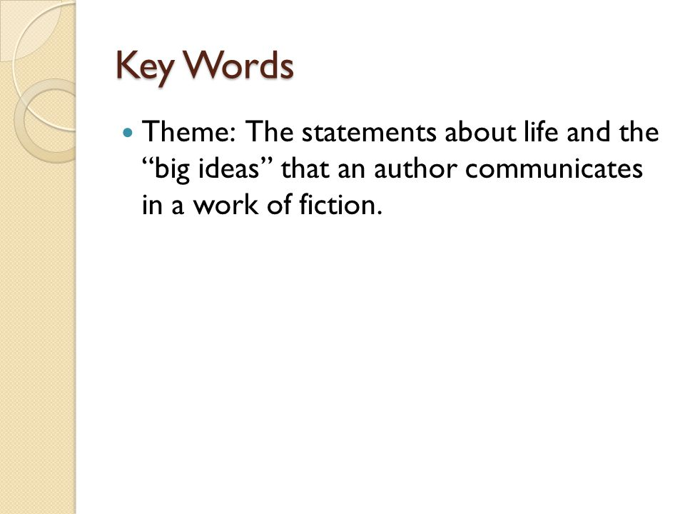 Key Words Theme: The statements about life and the big ideas that an author communicates in a work of fiction.