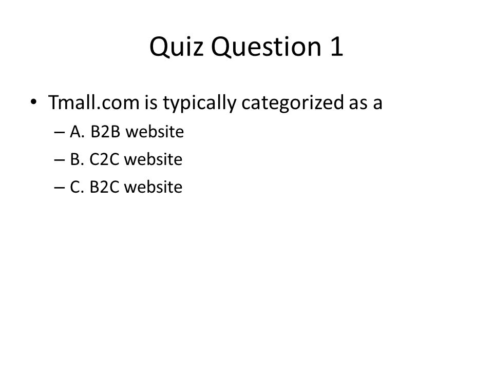 Quiz Question 1 Tmall.com is typically categorized as a A. B2B website