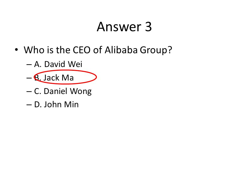 Answer 3 Who is the CEO of Alibaba Group A. David Wei B. Jack Ma