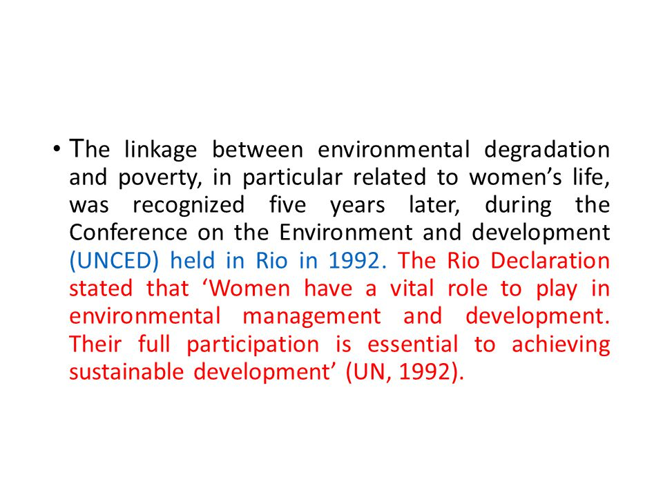 The linkage between environmental degradation and poverty, in particular related to women's life, was recognized five years later, during the Conference on the Environment and development (UNCED) held in Rio in 1992.