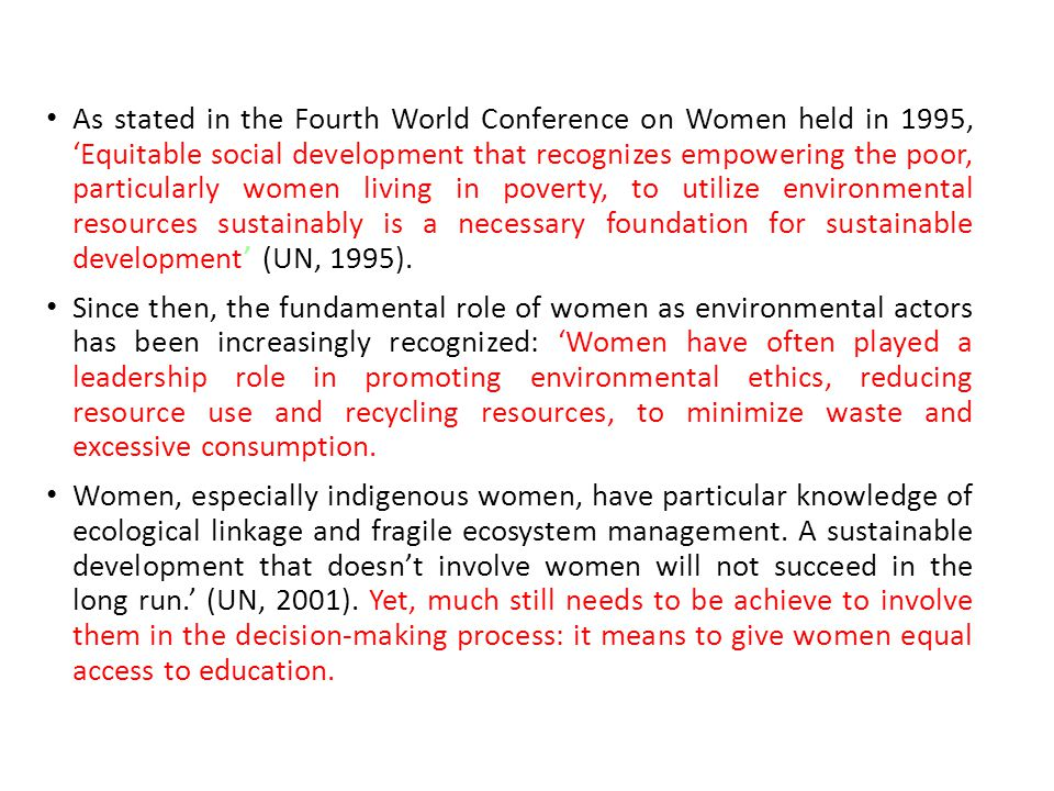 As stated in the Fourth World Conference on Women held in 1995, 'Equitable social development that recognizes empowering the poor, particularly women living in poverty, to utilize environmental resources sustainably is a necessary foundation for sustainable development' (UN, 1995).