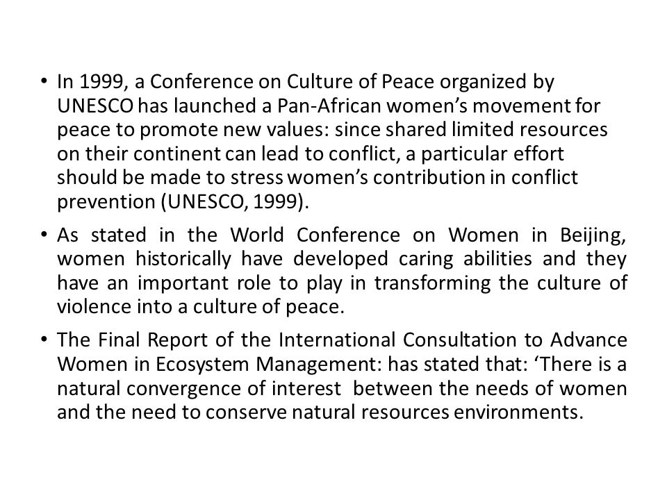 In 1999, a Conference on Culture of Peace organized by UNESCO has launched a Pan-African women's movement for peace to promote new values: since shared limited resources on their continent can lead to conflict, a particular effort should be made to stress women's contribution in conflict prevention (UNESCO, 1999).