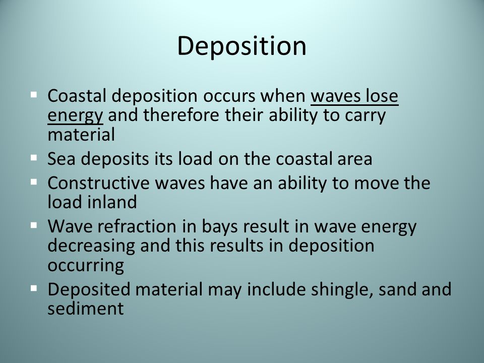 Deposition Coastal deposition occurs when waves lose energy and therefore their ability to carry material.