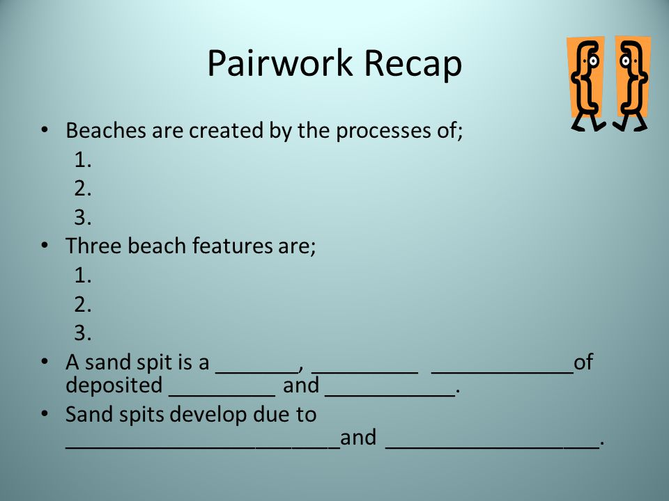 Pairwork Recap Beaches are created by the processes of; 1. 2. 3.