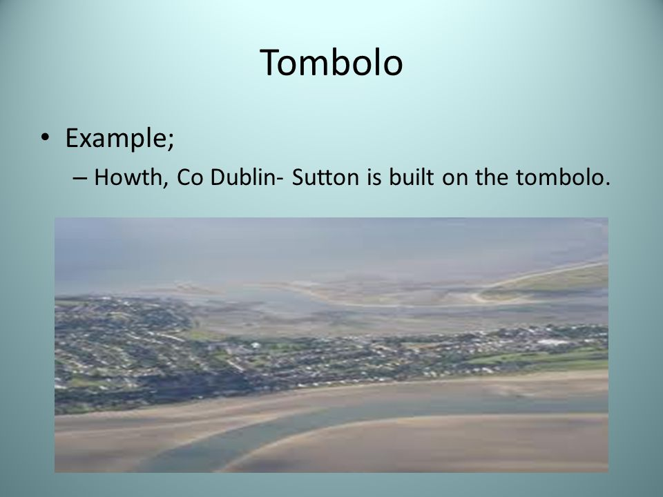 Tombolo Example; Howth, Co Dublin- Sutton is built on the tombolo.