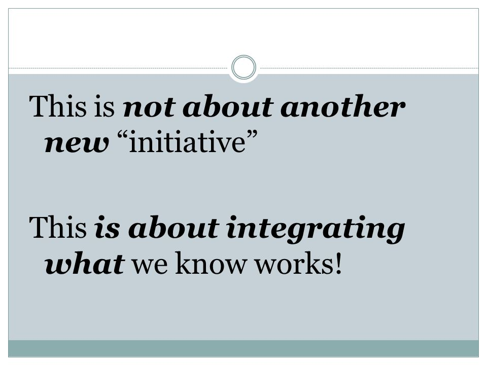 This is not about another new initiative This is about integrating what we know works!