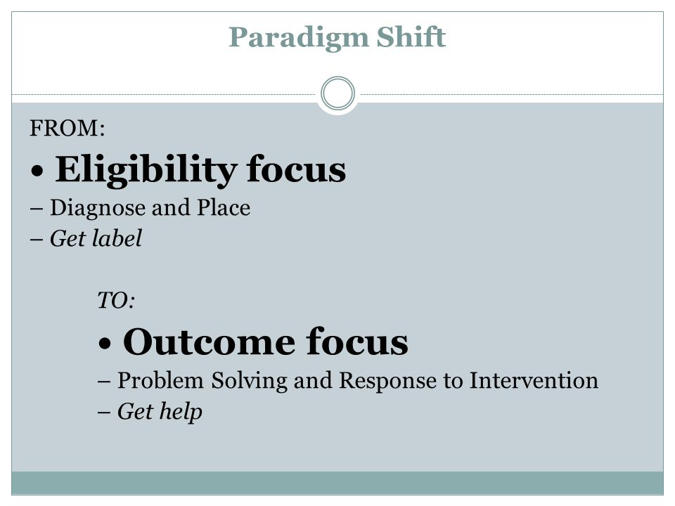 • Eligibility focus Paradigm Shift FROM: – Diagnose and Place