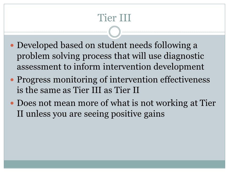 Tier III Developed based on student needs following a problem solving process that will use diagnostic assessment to inform intervention development.