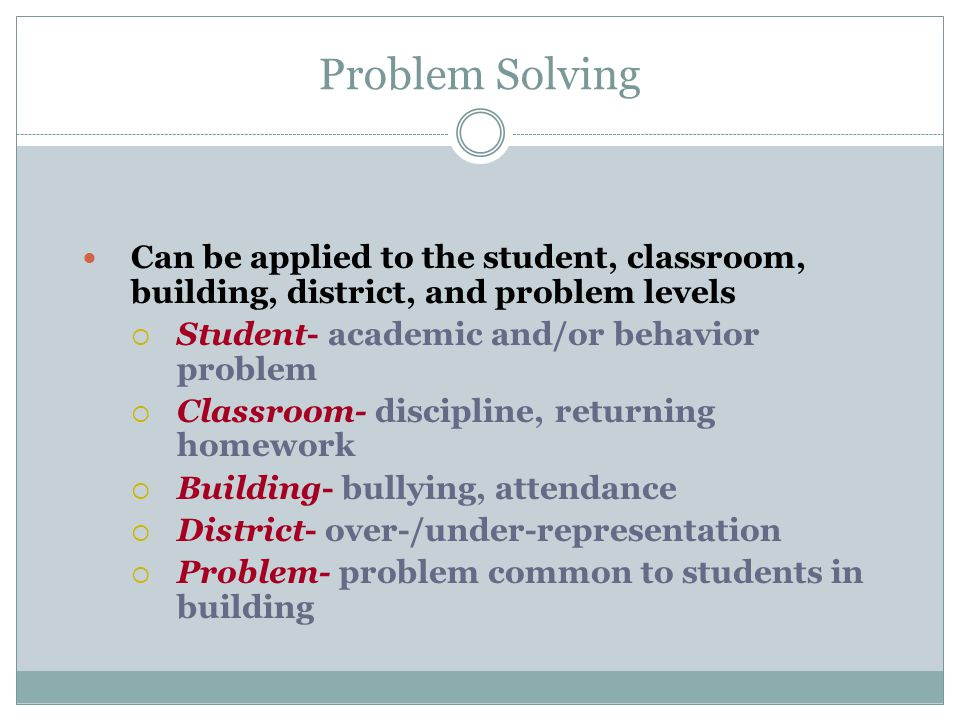 Problem Solving Can be applied to the student, classroom, building, district, and problem levels. Student- academic and/or behavior problem.