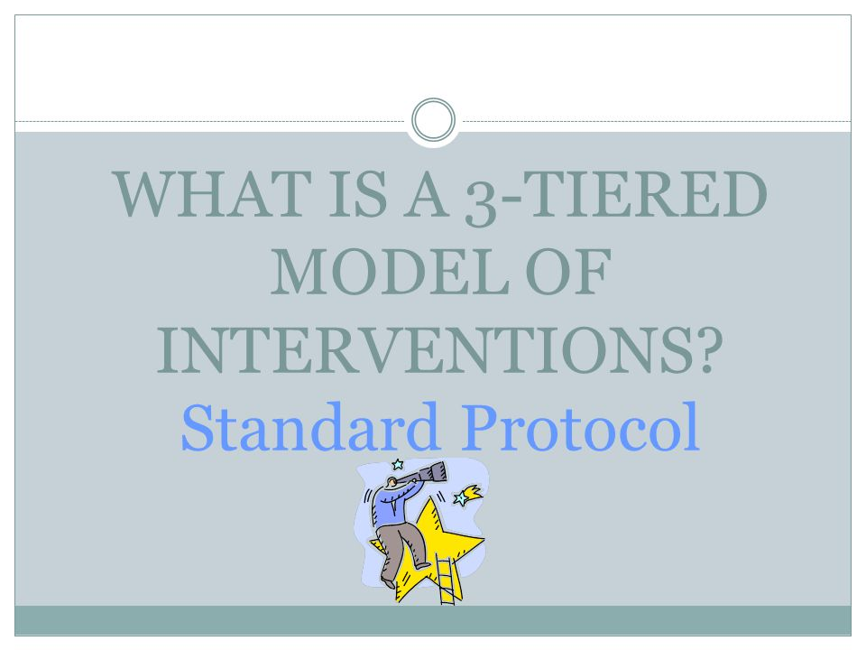 WHAT IS A 3-TIERED MODEL OF INTERVENTIONS Standard Protocol