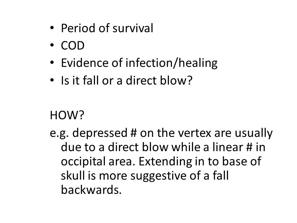 Period of survival COD. Evidence of infection/healing. Is it fall or a direct blow HOW