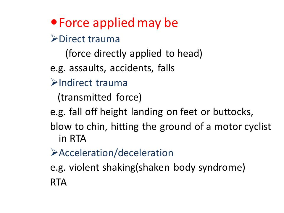 Force applied may be Direct trauma (force directly applied to head)