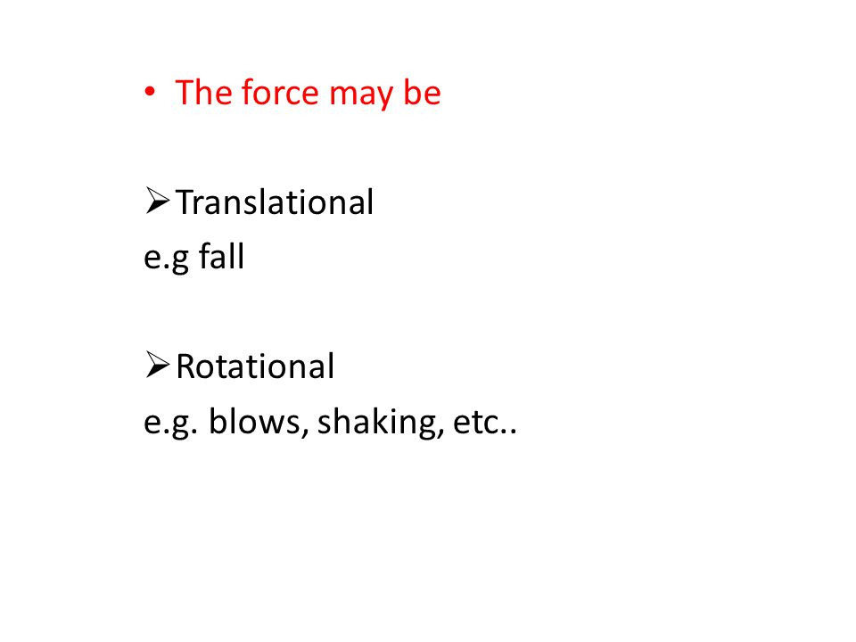The force may be Translational e.g fall Rotational e.g. blows, shaking, etc..