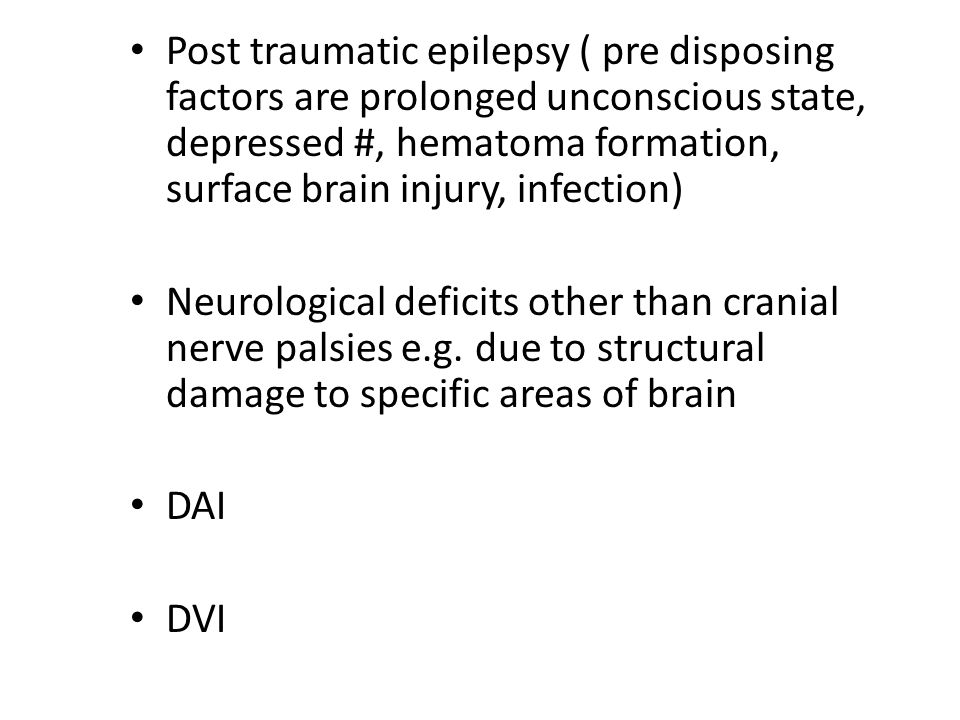 Post traumatic epilepsy ( pre disposing factors are prolonged unconscious state, depressed #, hematoma formation, surface brain injury, infection)