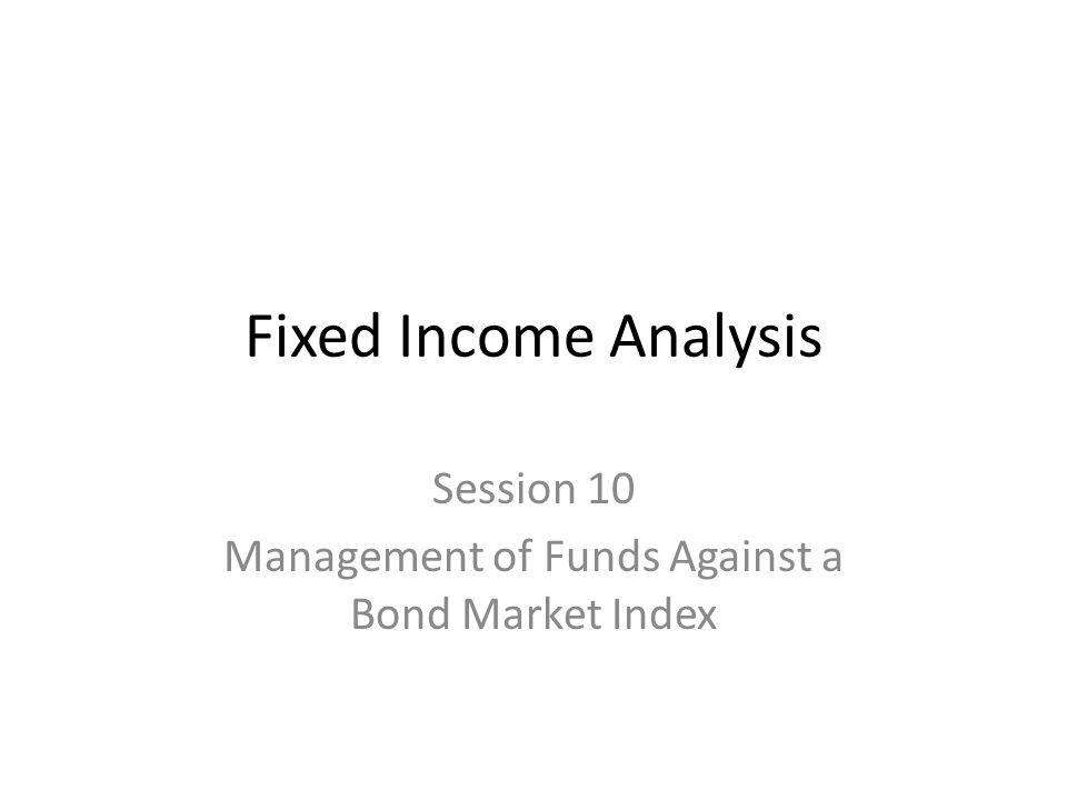 Session 10 Management of Funds Against a Bond Market Index